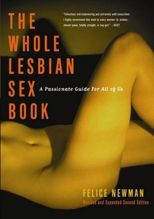 The Whole Lesbian Sex Book: A Passionate Guide for All of Us Felice Newman