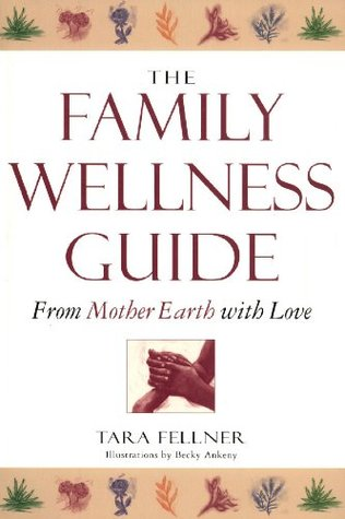 The Family Wellness Guide: From Mother Earth with Love Tara Fellner