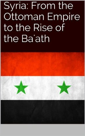 Syria: From the Ottoman Empire to the Rise of the Baath Kevin Weese