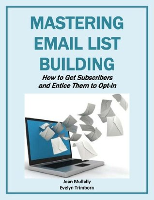 Mastering Email List Building: How to Get Subscribers and Entice Them to Opt In Joan Mullally