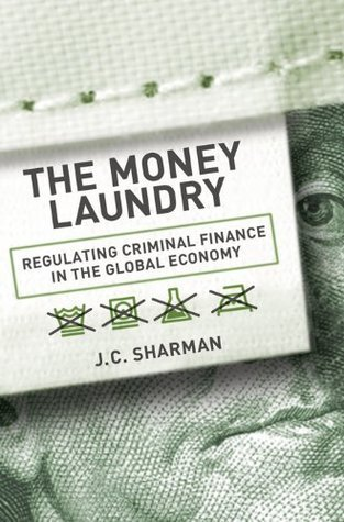 The Money Laundry: Regulating Criminal Finance in the Global Economy (Cornell Studies in Political Economy)  by  J.C. Sharman