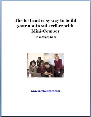 The fast and easy way to build your opt-in subscriber list with Mini-Courses  by  Kathleen Gage