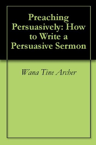 Preaching Persuasively: How to Write a Persuasive Sermon  by  Wana Tine Archer
