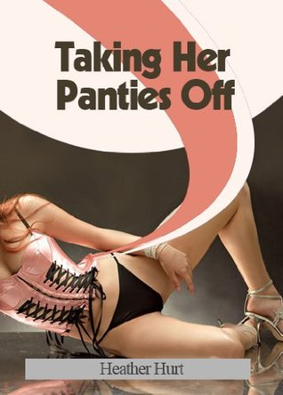 Taking Her Panties Off  by  Heather Hurt