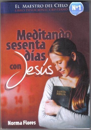 EL MAESTRO DEL CIELO- LIBRO DEVOCIONAL CRISTIANO N° 1 - MEDITANDO SESENTA DIAS CON JESUS  by  NORMA FLORES