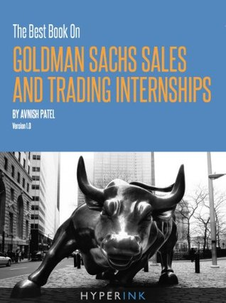 The 2012 Best Book On Goldman Sachs Sales And Trading Internships (By A Former GS S&T Intern) - NEW, EXPANDED edition!  by  Avnish Patel