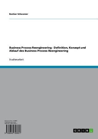 Business Process Reengineering - Definition, Konzept und Ablauf des Business Process Reengineering Bastian Schwarzer