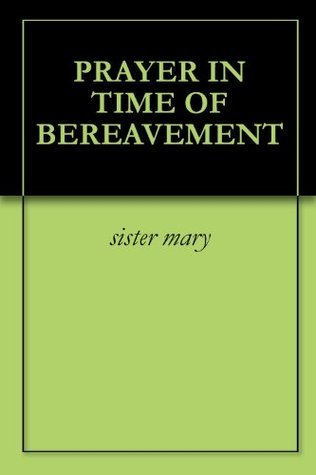 PRAYER IN TIME OF BEREAVEMENT  by  Sister Mary