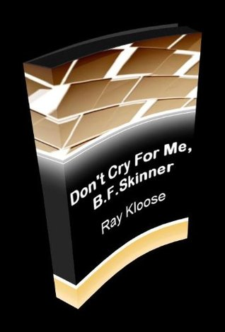 Dont Cry For Me, B. F. Skinner  by  Ray Kloose