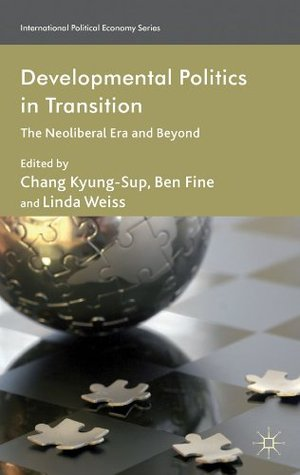 Developmental Politics in Transition: The Neoliberal Era and Beyond (International Political Economy Series)  by  Chang Kyung-Sup