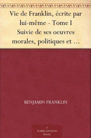 Vie de Franklin, écrite par lui-même - Tome I Suivie de ses oeuvres morales, politiques et littéraires Benjamin Franklin