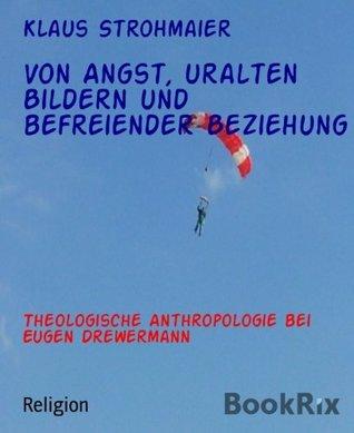 Von Angst, uralten Bildern und befreiender Beziehung: Theologische Anthropologie bei Eugen Drewermann  by  Klaus Strohmaier