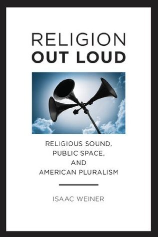 Religion Out Loud: Religious Sound, Public Space, and American Pluralism (Norh American Religions)  by  Isaac Weiner