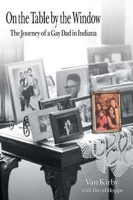 On the Table the Window: The Journey of a Gay Dad in Indiana by Van Kirby