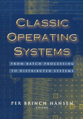 Classic Operating Systems: From Batch Processing to Distributed Systems Per Brinch Hansen