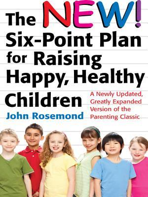 The New Six-Point Plan for Raising Happy, Healthy Children: A Newly Updated, Greatly Expanded Version of the Parenting Classic John Rosemond