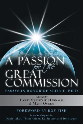 A Passion for the Great Commission: Essays in Honor of Alvin L. Reid  by  Larry Steven McDonald