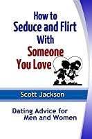 How to Seduce and Flirt with Someone You Love: Dating Advice for Men and Women  by  Scott Jackson