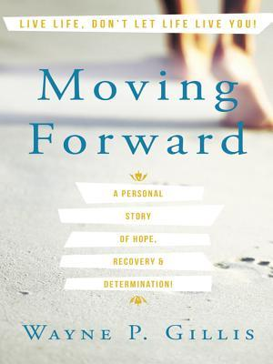 Moving Forward: A Personal Story of Hope, Recovery & Determination! Wayne P. Gillis