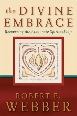 The Divine Embrace: Recovering the Passionate Spiritual Life Robert E Webber