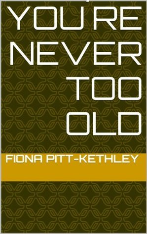 You´re Never Too Old  by  Fiona Pitt-Kethley