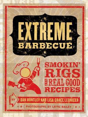 Extreme Barbecue: Smokin Rigs and 100 Real Good Recipes  by  Dan Huntley