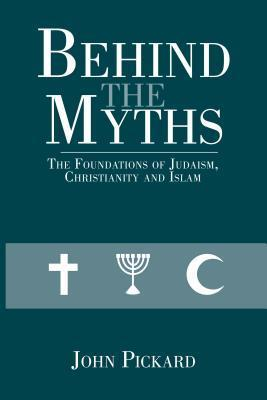 Behind the Myths: The Foundations of Judaism, Christianity and Islam  by  John  Pickard