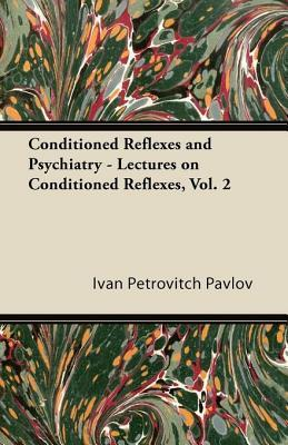 Conditioned Reflexes and Psychiatry - Lectures on Conditioned Reflexes, Vol. 2 Ivan Pavlov