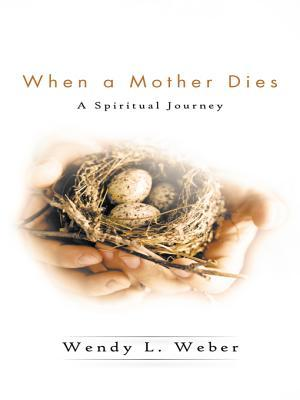When a Mother Dies: A Spiritual Journey  by  Wendy L Weber