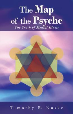 The Map of the Psyche: The Truth of Mental Illness Timothy R Nuske