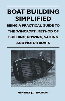 Boat Building Simplified - Being a Practical Guide to the Ashcroft Method of Building, Rowing, Sailing and Motor Boats Constance Smedley Armfield