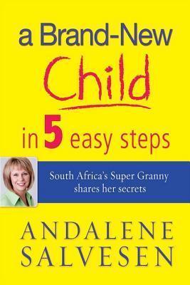 A Brand New Child in 5 Easy Steps: South Africas Super Granny Shares Her Secrets Andalene Salvesen