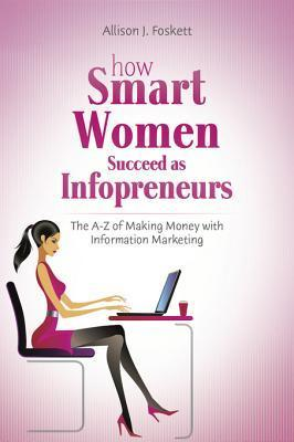 How Smart Women Succeed as Infopreneurs: The A to Z of Making Money with Information Marketing  by  Allison Foskett