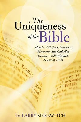 The Uniqueness of the Bible: How to Help Jews, Muslims, Mormons, and Catholics Discover Gods Ultimate Source of Truth Larry Siekawitch