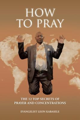 How to Pray: The 12 Top Secrets of Prayer and Concentrations Evangelist Leon Kabasele