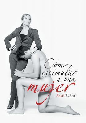 Como Estimular a Una Mujer  by  Angel Rufino