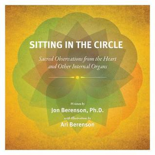 Sitting in the Circle: Sacred Observations from the Heart and Other Internal Organs Jon Berenson