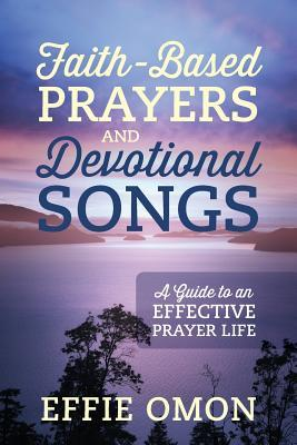 Faith-Based Prayers and Devotional Songs: A Guide to an Effective Prayer Life Effie Omon