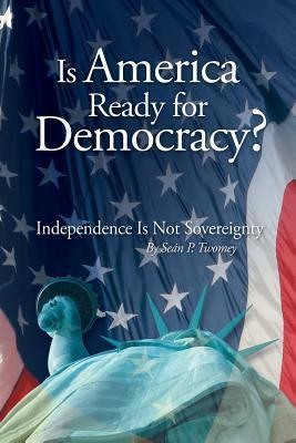 Is America Ready for Democracy?: Independence Is Not Sovereignty  by  Sean P Twomey