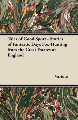 Tales of Good Sport - Stories of Fantastic Days Fox-Hunting from the Great Estates of England Various