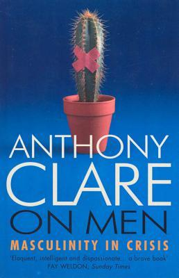 On Men: Masculinity in Crisis Anthony Clare