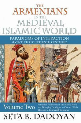 The Armenians in the Medieval Islamic World: Armenian Realpolitik in the Islamic World and Diverging Paradigmscase of Cilicia Eleventh to Fourteenth Centuries  by  Seta B Dadoyan