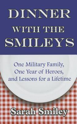 Dinner with the Smileys: One Military Family, One Year of Heroes, and Lessons for a Lifetime  by  Sarah Smiley