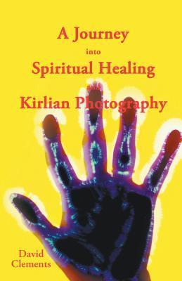 A Journey Into Spiritual Healing and Kirlian Photography  by  David Clements