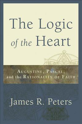 The Logic of the Heart: Augustine, Pascal, and the Rationality of Faith  by  James R Peters