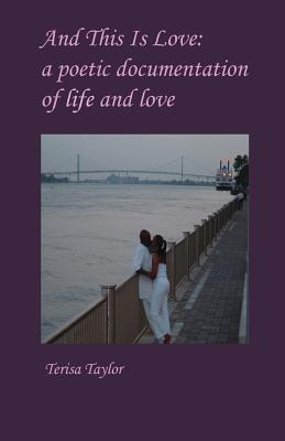 And This Is Love: A Poetic Documentation of Life and Love  by  Terisa Taylor