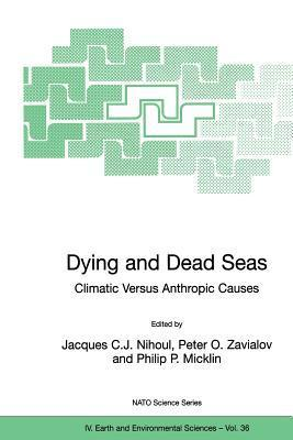 Dying And Dead Seas Climatic Versus Anthropic Causes (Nato Science Series Iv: Earth And Environmental Sciences)  by  Peter O. Zavialov