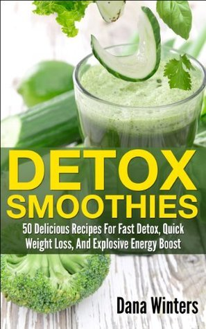 Detox Smoothies : 50 Delicious Recipes For Fast Detox, Quick Weight Loss, And Explosive Energy Boost Dana Winters