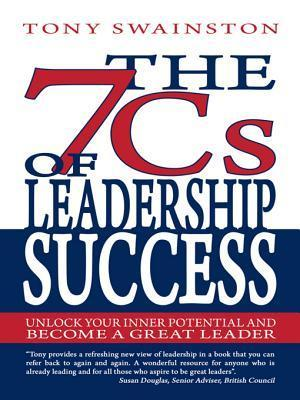 The 7 CS of Leadership Success: Unlock Your Inner Potential and Become a Great Leader  by  Tony Swainston