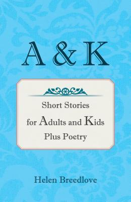 A & K: Short Stories for Adults and Kids Plus Poetry  by  Helen Breedlove